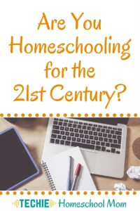 Are You Homeschooling For The 21st Century?